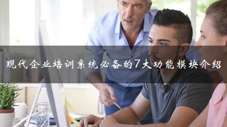 企业员工培训系统有几大模块构成?现代企业培训系统必备7大功能